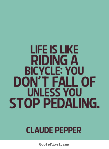 Claude Pepper poster quote - Life is like riding a bicycle: you don't fall of unless you stop.. - Life quotes