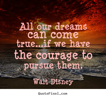 Quotes about life - All our dreams can come true...if we have the courage to pursue..