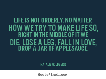 Quote about life - Life is not orderly. no matter how we try to..