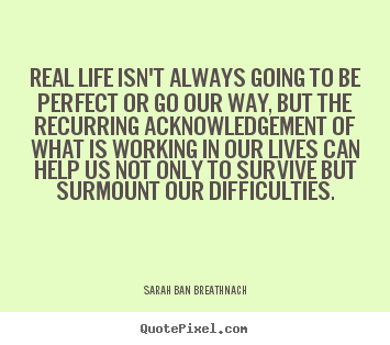 Life quotes - Real life isn't always going to be perfect or go our..