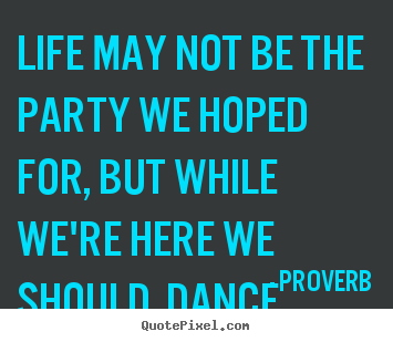 Life may not be the party we hoped for, but.. Proverb famous life quote