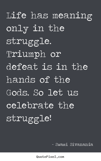 Make personalized picture quotes about life - Life has meaning only in the struggle. triumph or defeat is..