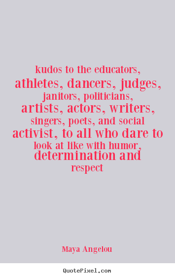 Life quotes - Kudos to the educators, athletes, dancers, judges, janitors, politicians,..