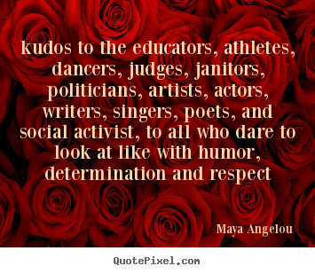 Quotes about life - Kudos to the educators, athletes, dancers, judges,..