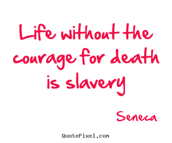 Seneca picture quotes - Life without the courage for death is slavery - Life quote