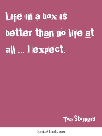 Create graphic picture quotes about life - Life in a box is better than no life at all ... i expect.