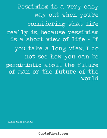 Robertson Davies picture quotes - Pessimism is a very easy way out when you're considering what life.. - Life quotes