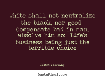 Make custom picture quotes about life - White shall not neutralize the black, nor good compensate bad in..