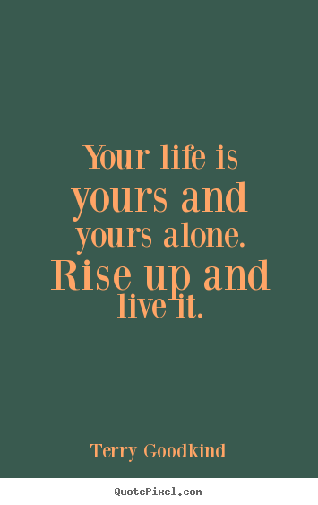 Quote about life - Your life is yours and yours alone. rise up and live..