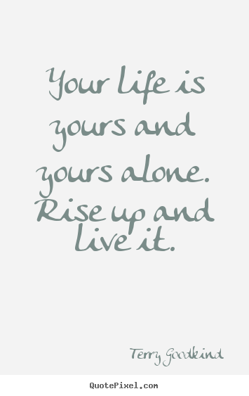 Life quote - Your life is yours and yours alone. rise up and live it.