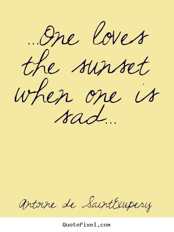 ...one loves the sunset when one is sad... Antoine De Saint-Exupery top life quotes