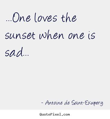 Quote about life - ...one loves the sunset when one is sad...