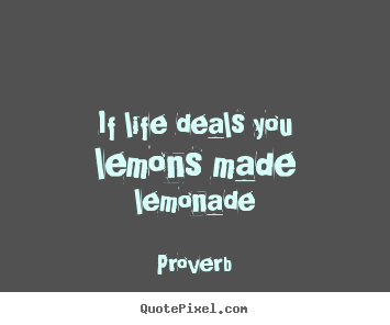 If life deals you lemons made lemonade Proverb good life sayings