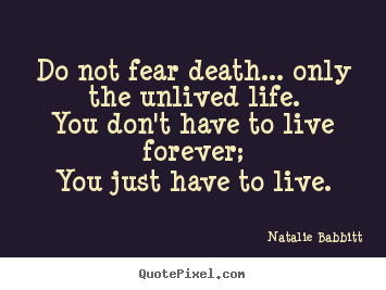 Life sayings - Do not fear death... only the unlived life.you..