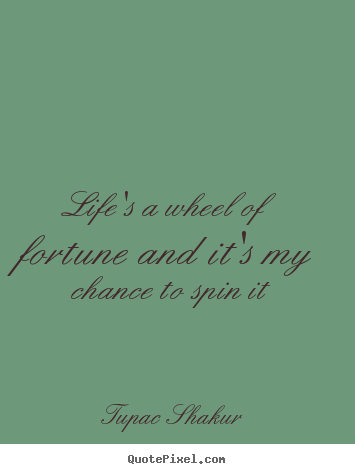 Quote about life - Life's a wheel of fortune and it's my chance to spin it