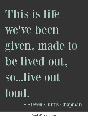 This is life we've been given, made to be lived out,.. Steven Curtis Chapman  life quote
