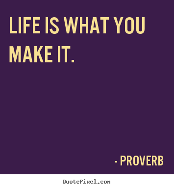 Life is what you make it. Proverb  life quotes