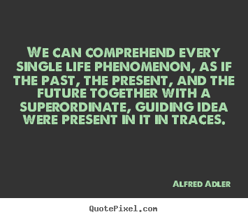 Quotes about life - We can comprehend every single life phenomenon, as..