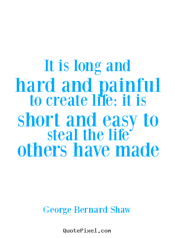 George Bernard Shaw picture quotes - It is long and hard and painful to create life: it is short and easy to.. - Life quotes