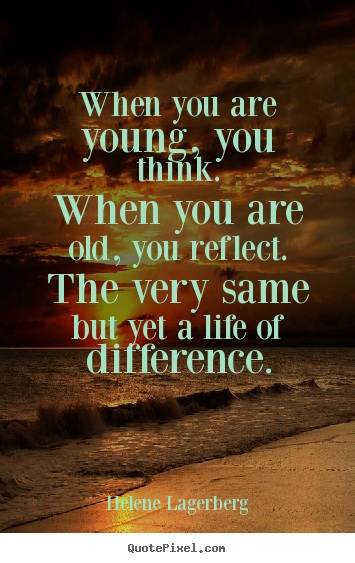 Helene Lagerberg picture quotes - When you are young, you think.when you are old, you reflect.the.. - Life quotes