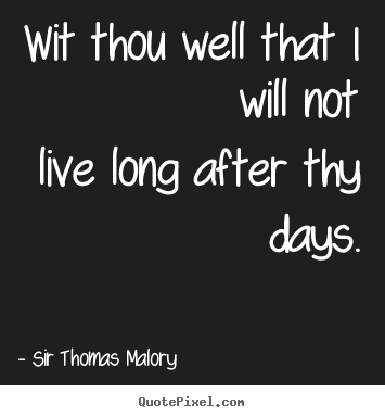 Wit thou well that i will notlive long after thy days. Sir Thomas Malory good life quotes
