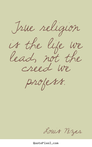 Louis Nizer poster quotes - True religion is the life we lead, not the creed we.. - Life quotes