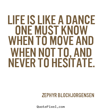 Quote about life - Life is like a dance one must know when to move and when..