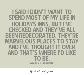 Quotes about life - I said i didn't want to spend most of my life in holidays inns, but..