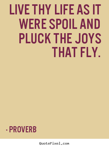 Life quote - Live thy life as it were spoil and pluck the joys that fly.