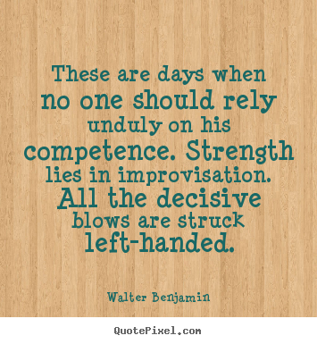 Quotes about life - These are days when no one should rely unduly on his competence...