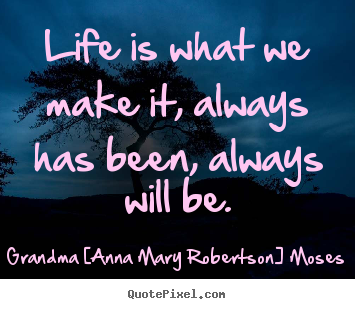Quotes about life - Life is what we make it, always has been, always..