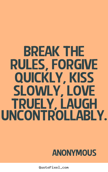 Make personalized picture sayings about life - Break the rules, forgive quickly, kiss slowly, love..