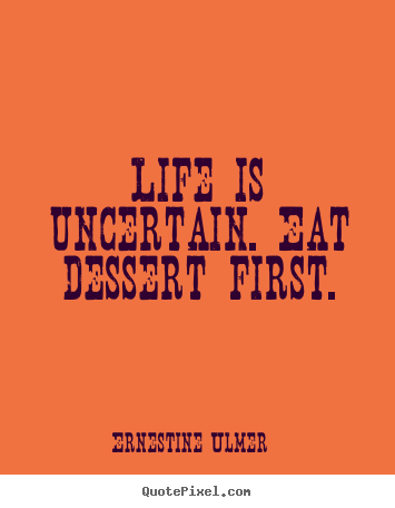 Quotes about life - Life is uncertain. eat dessert first.
