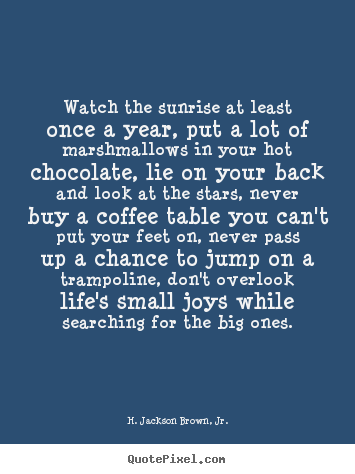 H. Jackson Brown, Jr. pictures sayings - Watch the sunrise at least once a year, put a lot of marshmallows.. - Life quote