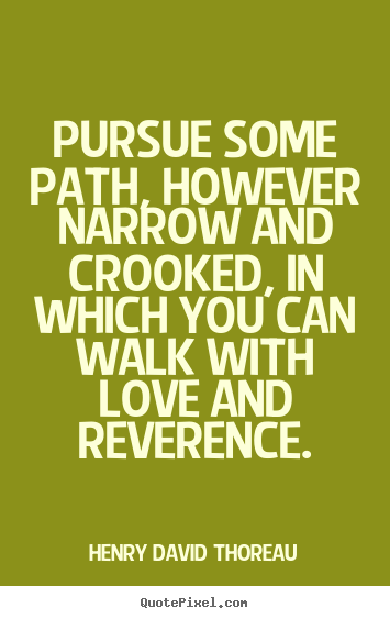 Henry David Thoreau picture quotes - Pursue some path, however narrow and crooked, in which you can walk.. - Life quotes