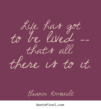 Life has got to be lived -- that's all there is to it. Eleanor Roosevelt  life quotes