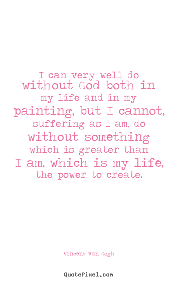 Design your own picture quotes about life - I can very well do without god both in my life and in my painting,..