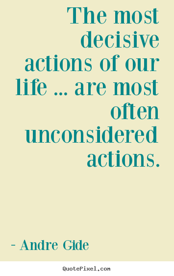 Andre Gide poster quotes - The most decisive actions of our life ... are most often unconsidered.. - Life quote