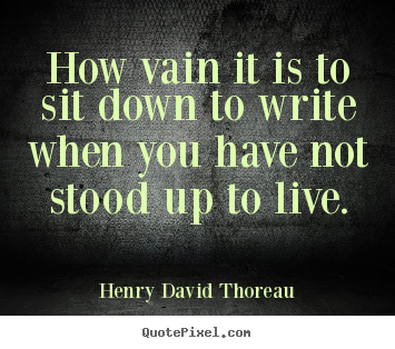 Quote about life - How vain it is to sit down to write when you..