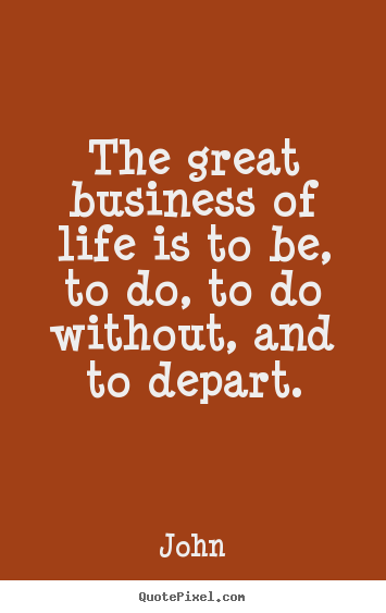 Life quote - The great business of life is to be, to do, to do without, and..