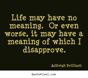 Ashleigh Brilliant picture quotes - Life may have no meaning.  or even worse, it may have a meaning.. - Life sayings