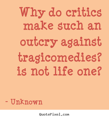 Unknown picture quotes - Why do critics make such an outcry against.. - Life quote