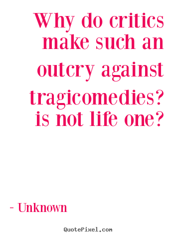 Why do critics make such an outcry against tragicomedies?.. Unknown best life quote