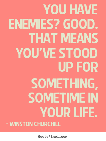 Design custom picture quotes about life - You have enemies? good. that means you've stood..