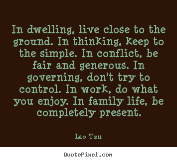 Quote about life - In dwelling, live close to the ground. in thinking, keep..