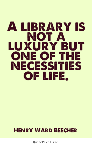 Life quote - A library is not a luxury but one of the necessities..