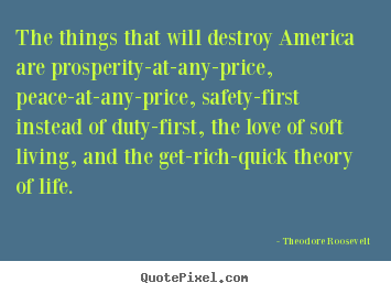 Life quotes - The things that will destroy america are prosperity-at-any-price,..