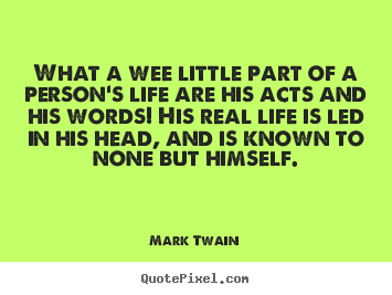 Life sayings - What a wee little part of a person's life are his acts and his..