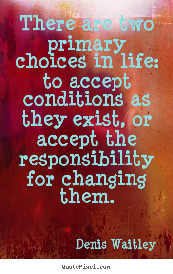 Life quotes - There are two primary choices in life: to accept..