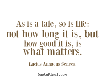 Life quotes - As is a tale, so is life: not how long it is, but how good..